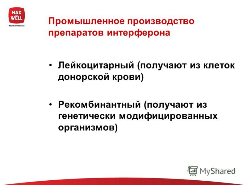 Промышленное производство препаратов интерферона Лейкоцитарный (получают из клеток донорской крови) Рекомбинантный (получают из генетически модифицированных организмов)