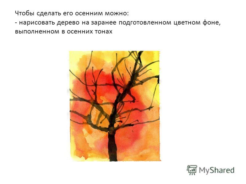 Чтобы сделать его осенним можно: - нарисовать дерево на заранее подготовленном цветном фоне, выполненном в осенних тонах