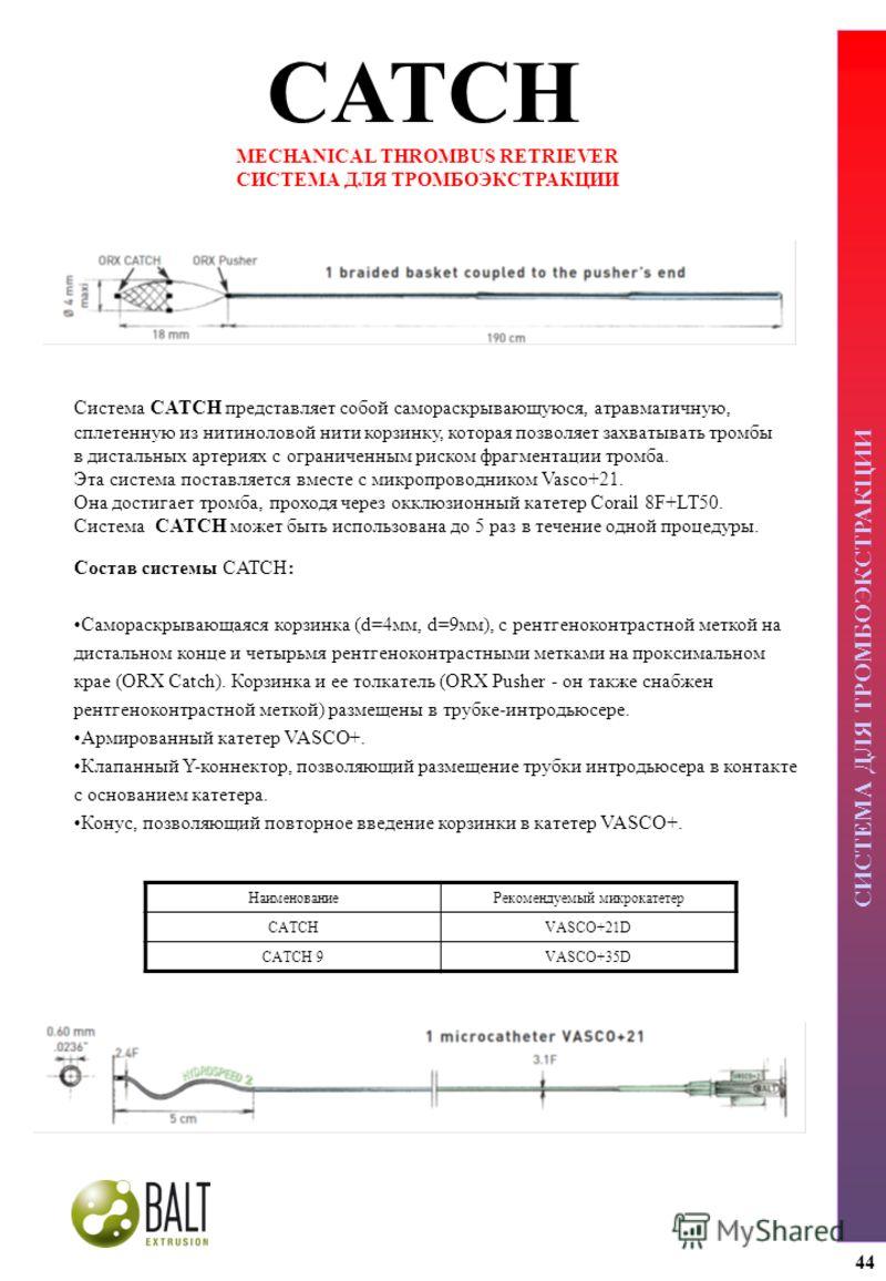 СИСТЕМА ДЛЯ ТРОМБОЭКСТРАКЦИИ CATCH MECHANICAL THROMBUS RETRIEVER СИСТЕМА ДЛЯ ТРОМБОЭКСТРАКЦИИ Состав системы CATCH: Самораскрывающаяся корзинка (d=4мм, d=9мм), с рентгеноконтрастной меткой на дистальном конце и четырьмя рентгеноконтрастными метками н