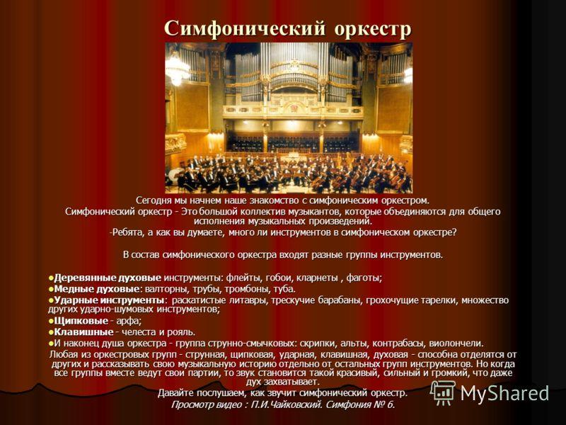 Симфонический оркестр Сегодня мы начнем наше знакомство с симфоническим оркестром. Симфонический оркестр - Это большой коллектив музыкантов, которые объединяются для общего исполнения музыкальных произведений. - Ребята, а как вы думаете, много ли инс