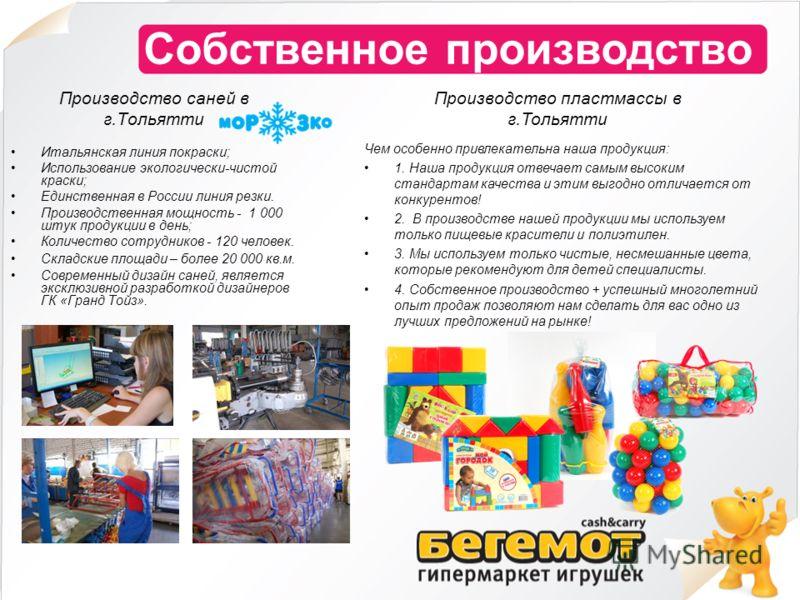 Собственное производство Производство саней в г.Тольятти Итальянская линия покраски; Использование экологически-чистой краски; Единственная в России линия резки. Производственная мощность - 1 000 штук продукции в день; Количество сотрудников - 120 че