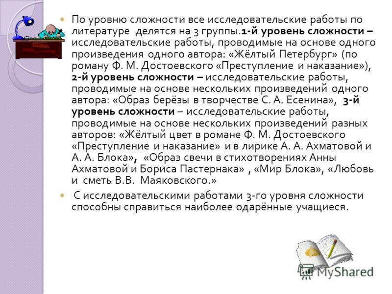 По уровню сложности все исследовательские работы по литературе делятся на 3 группы.1- й уровень сложности – исследовательские работы, проводимые на основе одного произведения одного автора : « Жёлтый Петербург » ( по роману Ф. М. Достоевского « Прест