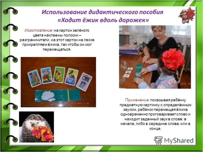 Использование дидактического пособия «Ходит ёжик вдоль дорожек» Изготовление: на картон зелёного цвета наклеены полоски – разграничители, на этот картон на леске прикрепляем ёжика, так чтобы он мог перемещаться. Применение: показывая ребёнку предметн