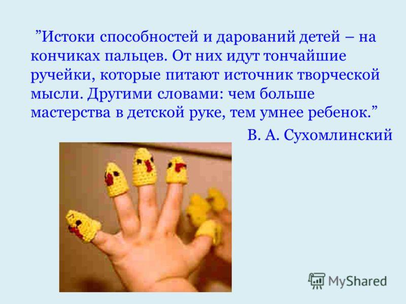 Истоки способностей и дарований детей – на кончиках пальцев. От них идут тончайшие ручейки, которые питают источник творческой мысли. Другими словами: чем больше мастерства в детской руке, тем умнее ребенок. В. А. Сухомлинский