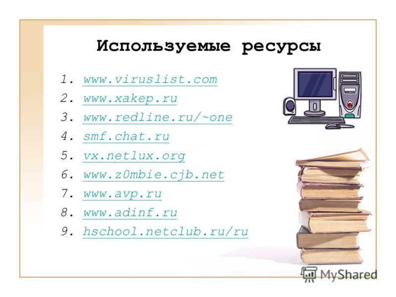Используемые ресурсы 1.www.viruslist.comwww.viruslist.com 2.www.xakep.ruwww.xakep.ru 3.www.redline.ru/~onewww.redline.ru/~one 4.smf.chat.rusmf.chat.ru 5.vx.netlux.orgvx.netlux.org 6.www.z0mbie.cjb.netwww.z0mbie.cjb.net 7.www.avp.ruwww.avp.ru 8.www.ad