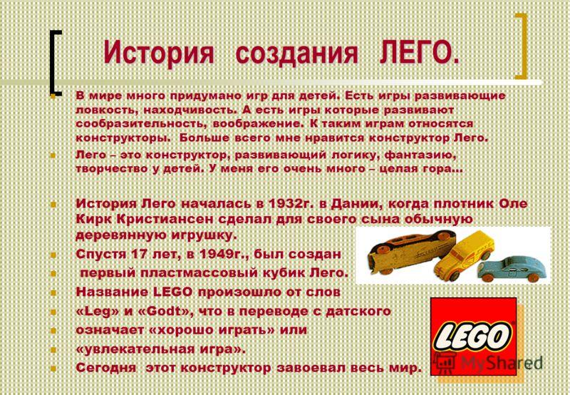 История создания ЛЕГО. В мире много придумано игр для детей. Есть игры развивающие ловкость, находчивость. А есть игры которые развивают сообразительность, воображение. К таким играм относятся конструкторы. Больше всего мне нравится конструктор Лего.