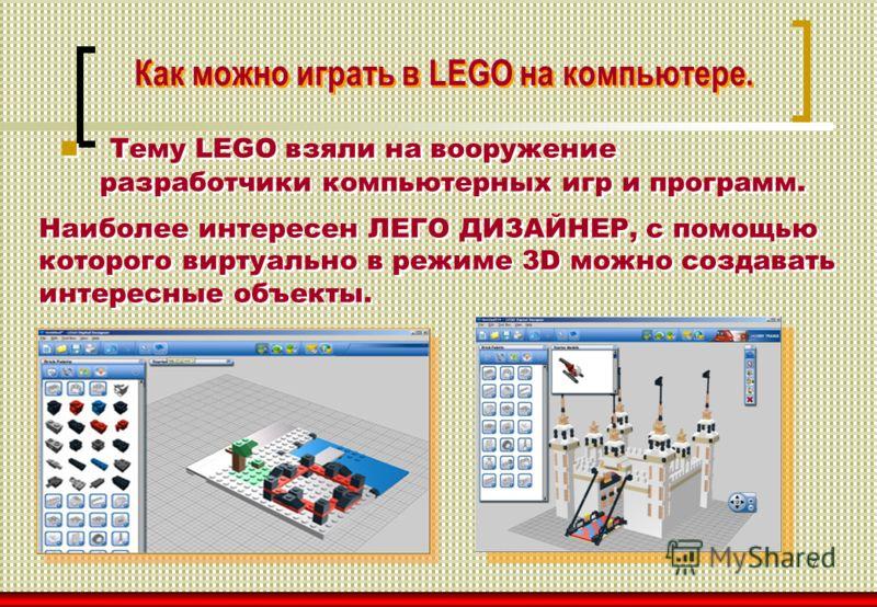 7 Как можно играть в LEGO на компьютере. Тему LEGO взяли на вооружение разработчики компьютерных игр и программ. Наиболее интересен ЛЕГО ДИЗАЙНЕР, с помощью которого виртуально в режиме 3D можно создавать интересные объекты. Наиболее интересен ЛЕГО Д