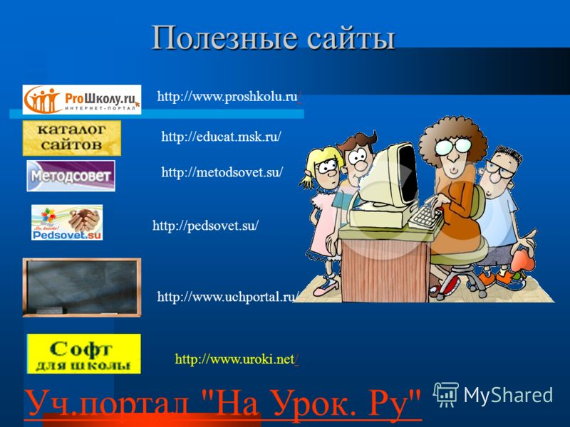Полезные сайты Уч.портал На Урок. Ру http://pedsovet.su/ http://www.proshkolu.ru// http://educat.msk.ru/ http://metodsovet.su/ http://www.uchportal.ru/ http://www.uroki.net//