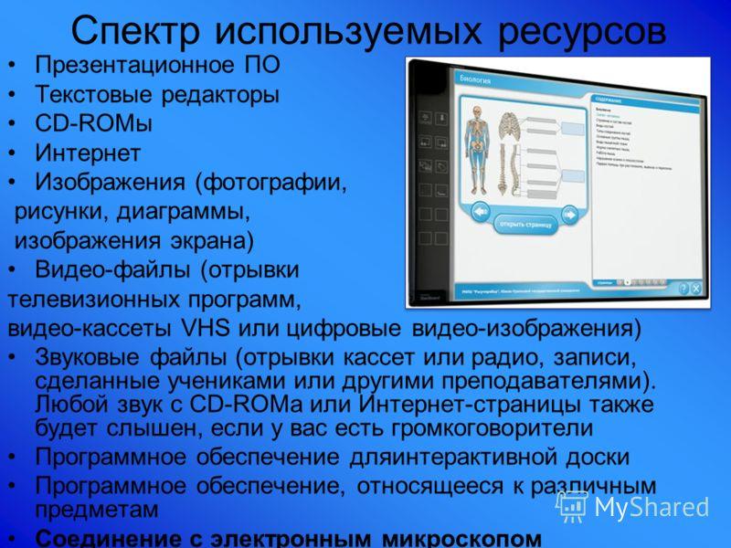 Спектр используемых ресурсов Презентационное ПО Текстовые редакторы CD-ROMы Интернет Изображения (фотографии, рисунки, диаграммы, изображения экрана) Видео-файлы (отрывки телевизионных программ, видео-кассеты VHS или цифровые видео-изображения) Звуко