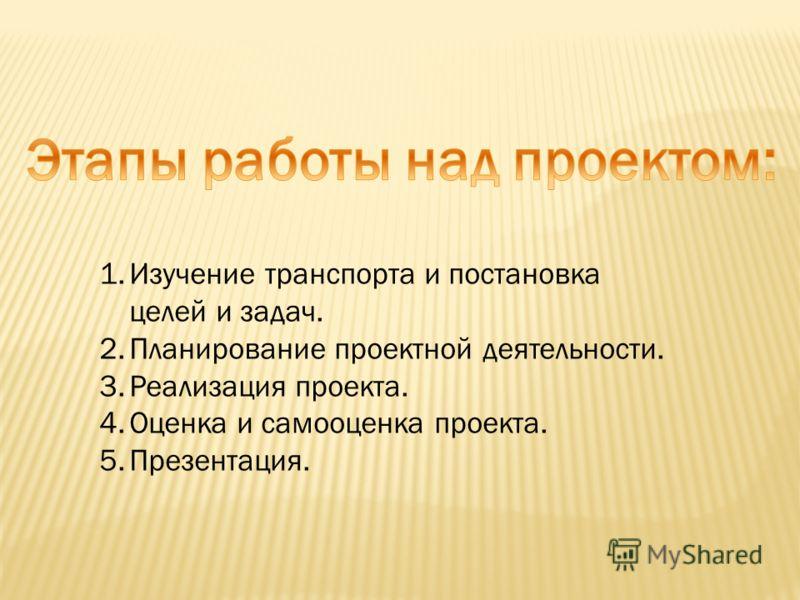 1.Изучение транспорта и постановка целей и задач. 2.Планирование проектной деятельности. 3.Реализация проекта. 4.Оценка и самооценка проекта. 5.Презентация.