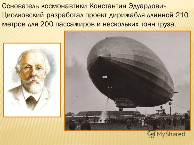 Основатель космонавтики Константин Эдуардович Циолковский разработал проект дирижабля длинной 210 метров для 200 пассажиров и нескольких тонн груза.