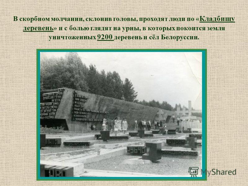 В скорбном молчании, склонив головы, проходят люди по « Кладбищу деревень » и с болью глядят на урны, в которых покоится земля уничтоженных 9200 деревень и сёл Белоруссии.