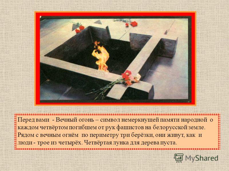 Перед вами - Вечный огонь – символ немеркнущей памяти народной о каждом четвёртом погибшем от рук фашистов на белорусской земле. Рядом с вечным огнём по периметру три берёзки, они живут, как и люди - трое из четырёх. Четвёртая лунка для дерева пуста.