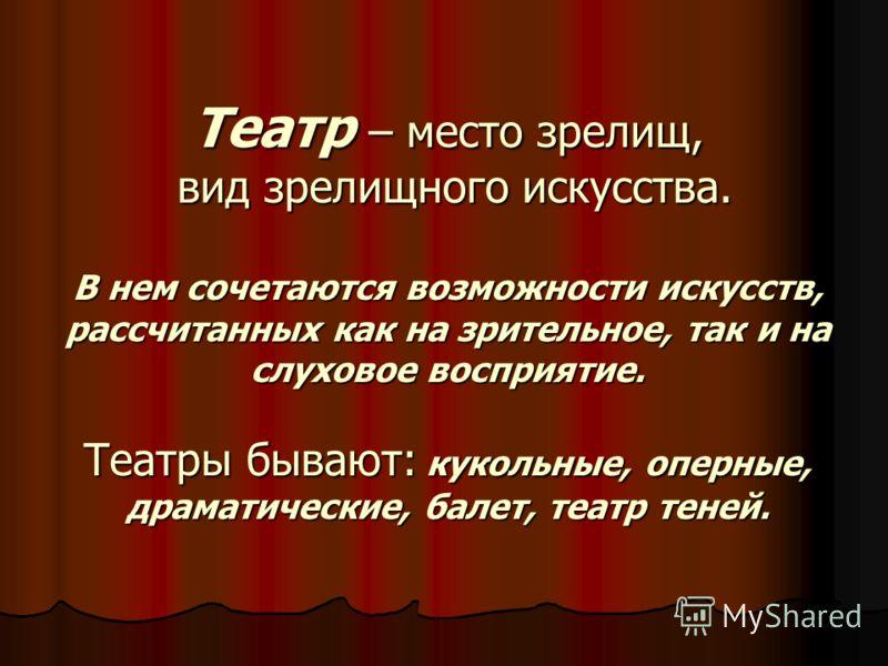 Театр – место зрелищ, вид зрелищного искусства. В нем сочетаются возможности искусств, рассчитанных как на зрительное, так и на слуховое восприятие. Театры бывают: кукольные, оперные, драматические, балет, театр теней.