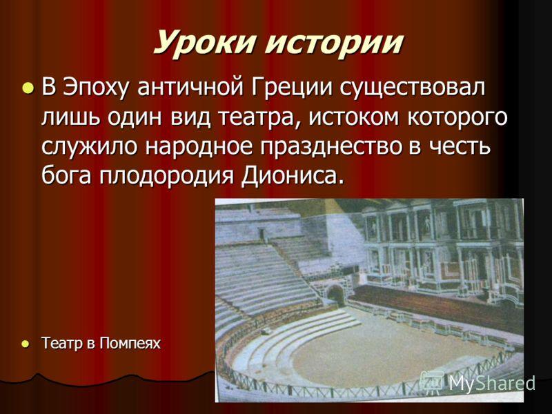 Уроки истории В Эпоху античной Греции существовал лишь один вид театра, истоком которого служило народное празднество в честь бога плодородия Диониса. В Эпоху античной Греции существовал лишь один вид театра, истоком которого служило народное праздне