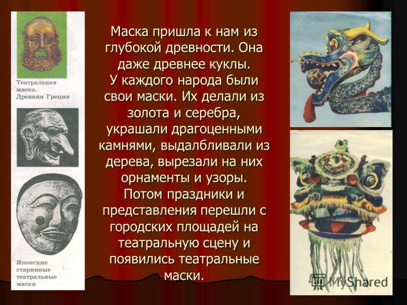 Маска пришла к нам из глубокой древности. Она даже древнее куклы. У каждого народа были свои маски. Их делали из золота и серебра, украшали драгоценными камнями, выдалбливали из дерева, вырезали на них орнаменты и узоры. Потом праздники и представлен