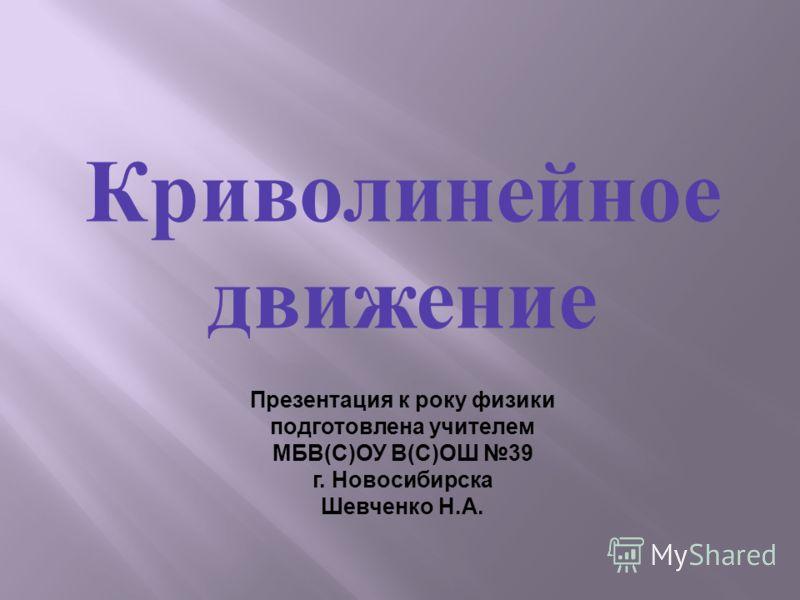 Криволинейное движение Презентация к року физики подготовлена учителем МБВ(С)ОУ В(С)ОШ 39 г. Новосибирска Шевченко Н.А.
