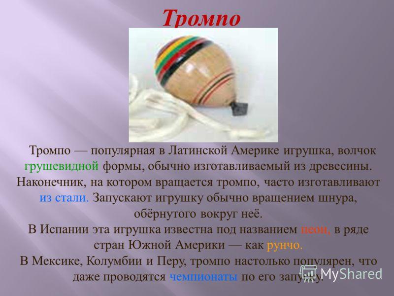 Тромпо Тромпо популярная в Латинской Америке игрушка, волчок грушевидной формы, обычно изготавливаемый из древесины. Наконечник, на котором вращается тромпо, часто изготавливают из стали. Запускают игрушку обычно вращением шнура, обёрнутого вокруг не