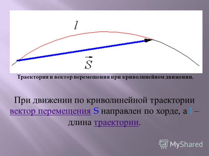 Траектория и вектор перемещения при криволинейном движении. При движении по криволинейной траектории вектор перемещения S направлен по хорде, а l – длина траектории. вектор перемещениятраектории