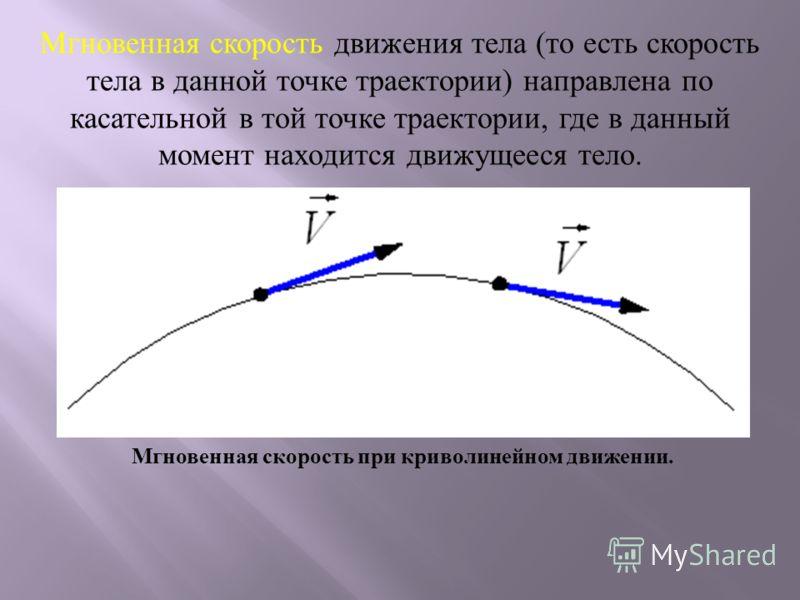 Мгновенная скорость движения тела (то есть скорость тела в данной точке траектории) направлена по касательной в той точке траектории, где в данный момент находится движущееся тело. Мгновенная скорость при криволинейном движении.