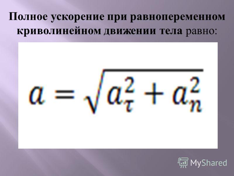 Полное ускорение при равнопеременном криволинейном движении тела равно: