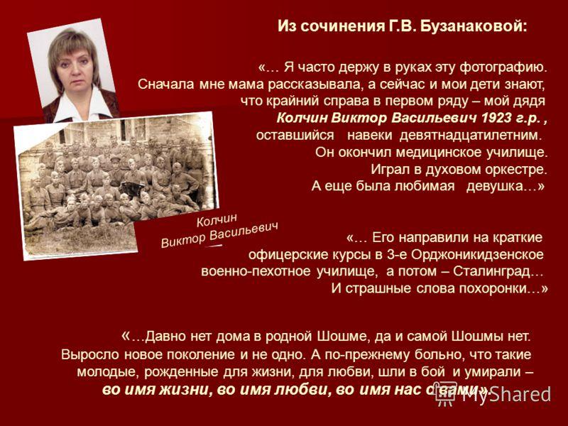Колчин Виктор Васильевич Из сочинения Г.В. Бузанаковой: «… Я часто держу в руках эту фотографию. Сначала мне мама рассказывала, а сейчас и мои дети знают, что крайний справа в первом ряду – мой дядя Колчин Виктор Васильевич 1923 г.р., оставшийся наве