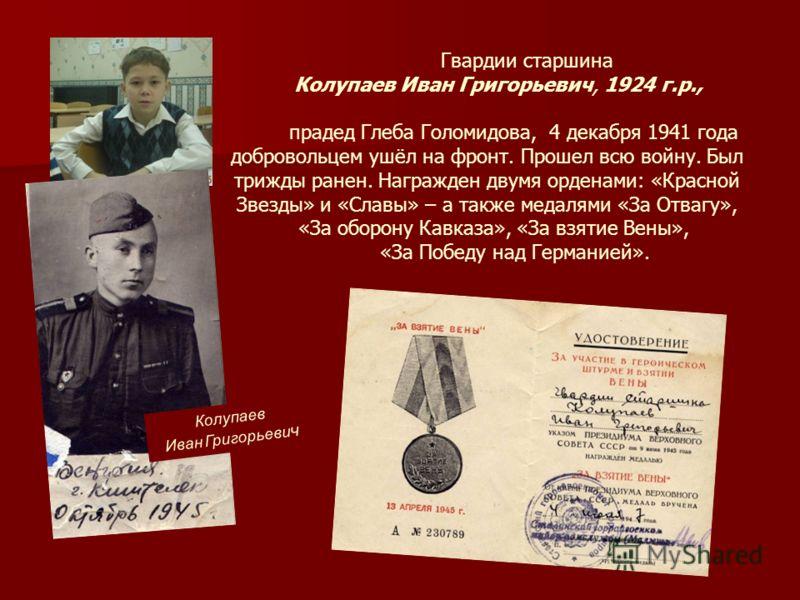 Гвардии старшина Колупаев Иван Григорьевич, 1924 г.р., прадед Глеба Голомидова, 4 декабря 1941 года добровольцем ушёл на фронт. Прошел всю войну. Был трижды ранен. Награжден двумя орденами: «Красной Звезды» и «Славы» – а также медалями «За Отвагу», «