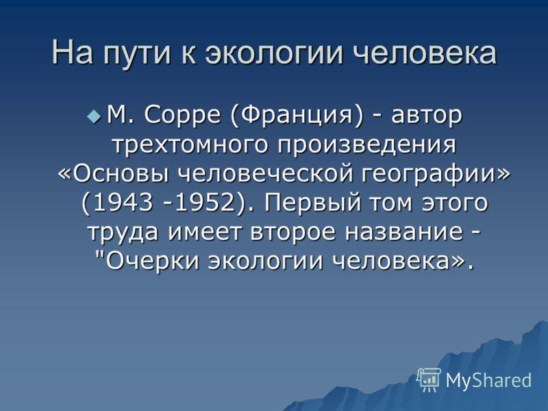 На пути к экологии человека М. Сорре (Франция) - автор трехтомного произведения «Основы человеческой географии» (1943 -1952). Первый том этого труда имеет второе название -