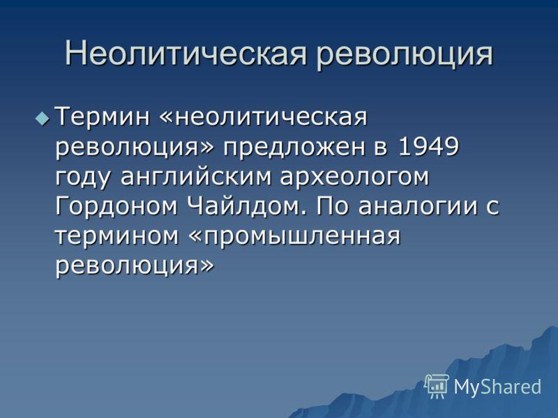 Неолитическая революция Термин «неолитическая революция» предложен в 1949 году английским археологом Гордоном Чайлдом. По аналогии с термином «промышленная революция» Термин «неолитическая революция» предложен в 1949 году английским археологом Гордон
