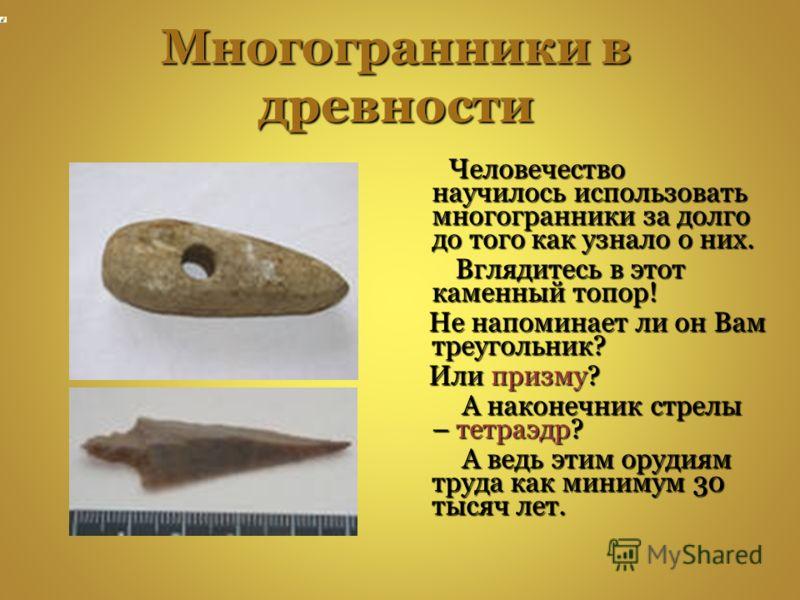 Многогранники в древности Человечество научилось использовать многогранники за долго до того как узнало о них. Человечество научилось использовать многогранники за долго до того как узнало о них. Вглядитесь в этот каменный топор! Вглядитесь в этот ка