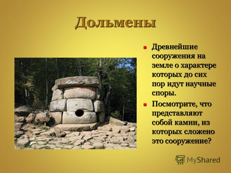 Дольмены Древнейшие сооружения на земле о характере которых до сих пор идут научные споры. Древнейшие сооружения на земле о характере которых до сих пор идут научные споры. Посмотрите, что представляют собой камни, из которых сложено это сооружение?