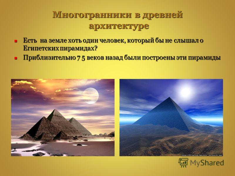 Многогранники в древней архитектуре Есть на земле хоть один человек, который бы не слышал о Египетских пирамидах? Есть на земле хоть один человек, который бы не слышал о Египетских пирамидах? Приблизительно 7 5 веков назад были построены эти пирамиды