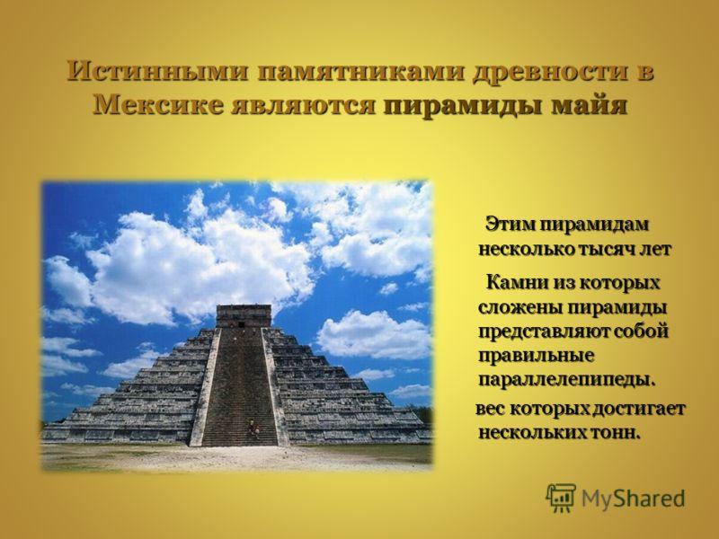 Истинными памятниками древности в Мексике являются пирамиды майя Этим пирамидам несколько тысяч лет Этим пирамидам несколько тысяч лет Камни из которых сложены пирамиды представляют собой правильные параллелепипеды. Камни из которых сложены пирамиды
