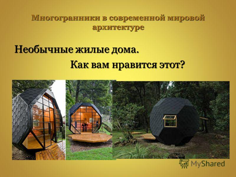 Многогранники в современной мировой архитектуре Необычные жилые дома. Как вам нравится этот? Как вам нравится этот?