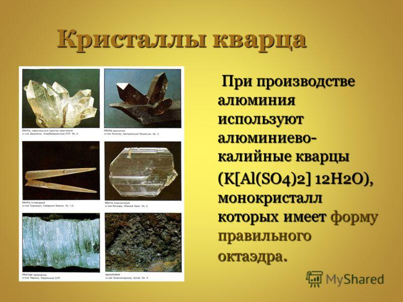 Кристаллы кварца При производстве алюминия используют алюминиево- калийные кварцы При производстве алюминия используют алюминиево- калийные кварцы (K[Al(SO4)2] 12H2O), монокристалл которых имеет форму правильного октаэдра. (K[Al(SO4)2] 12H2O), монокр