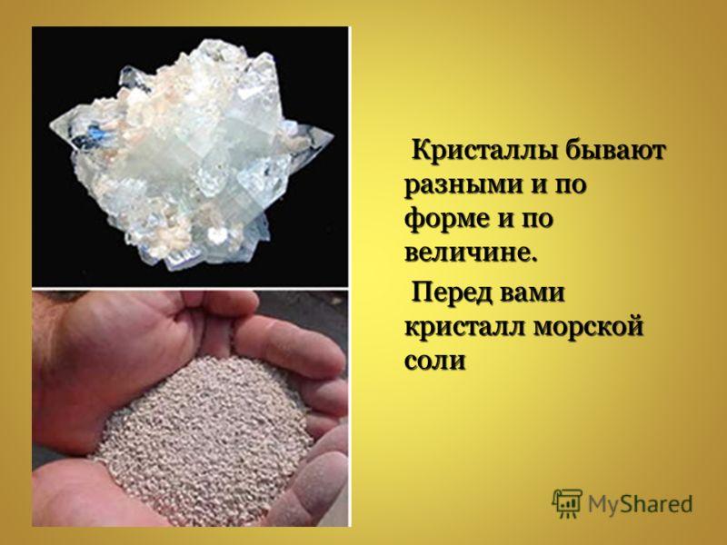 Кристаллы бывают разными и по форме и по величине. Кристаллы бывают разными и по форме и по величине. Перед вами кристалл морской соли Перед вами кристалл морской соли