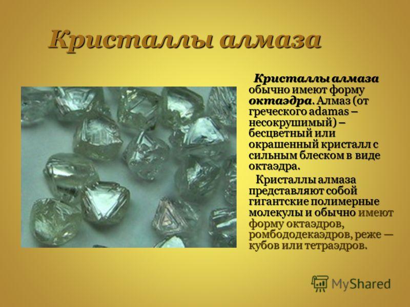 Кристаллы алмаза Кристаллы алмаза обычно имеют форму октаэдра. Алмаз (от греческого adamas – несокрушимый) – бесцветный или окрашенный кристалл с сильным блеском в виде октаэдра. Кристаллы алмаза обычно имеют форму октаэдра. Алмаз (от греческого adam