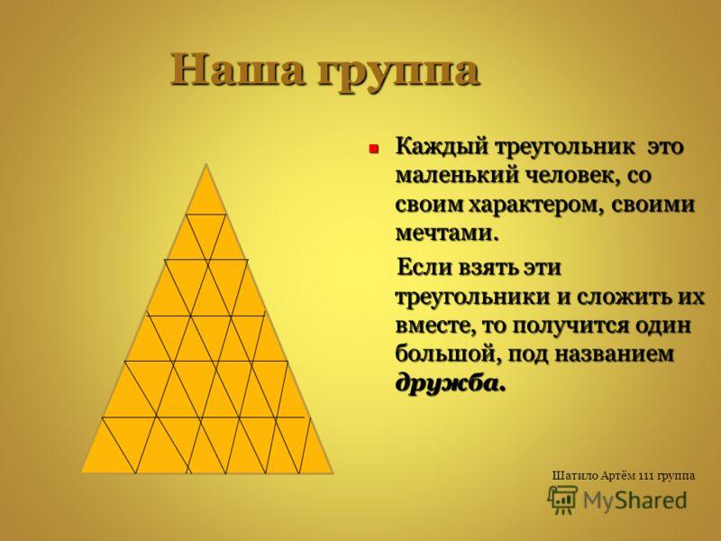 Наша группа Каждый треугольник это маленький человек, со своим характером, своими мечтами. Каждый треугольник это маленький человек, со своим характером, своими мечтами. Если взять эти треугольники и сложить их вместе, то получится один большой, под