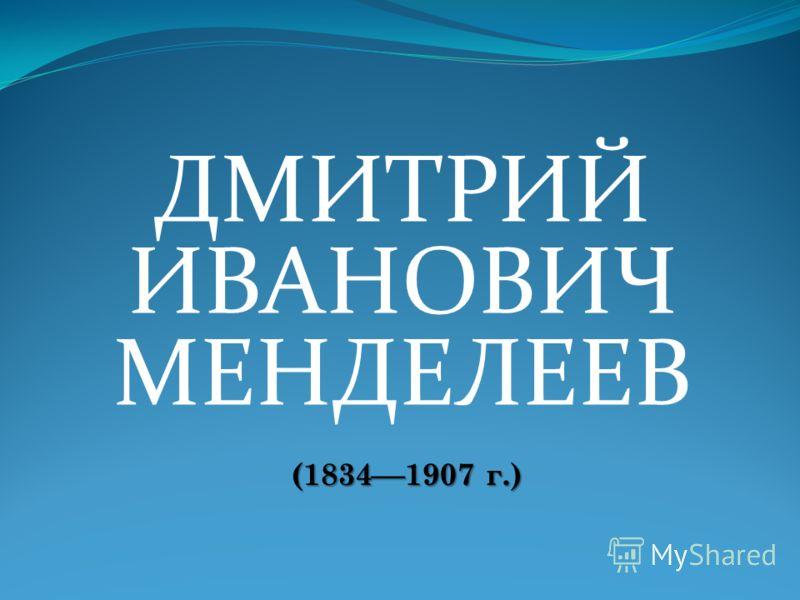 ДМИТРИЙ ИВАНОВИЧ МЕНДЕЛЕЕВ (1834 1907 г.)
