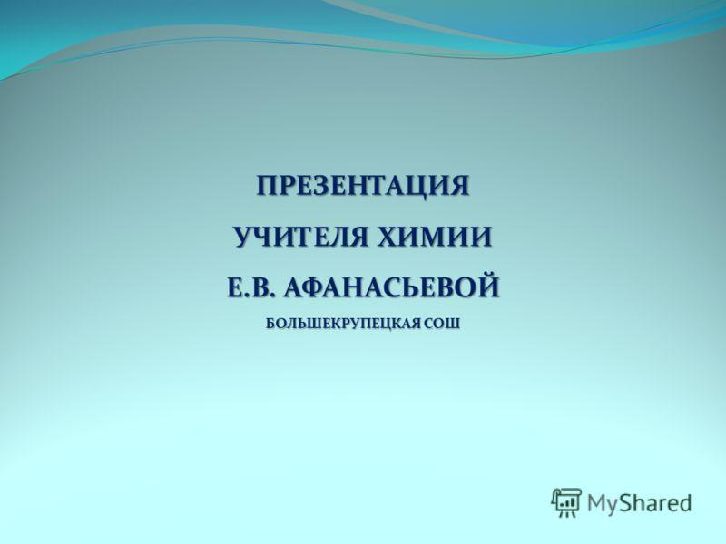 ПРЕЗЕНТАЦИЯ УЧИТЕЛЯ ХИМИИ Е.В. АФАНАСЬЕВОЙ БОЛЬШЕКРУПЕЦКАЯ СОШ