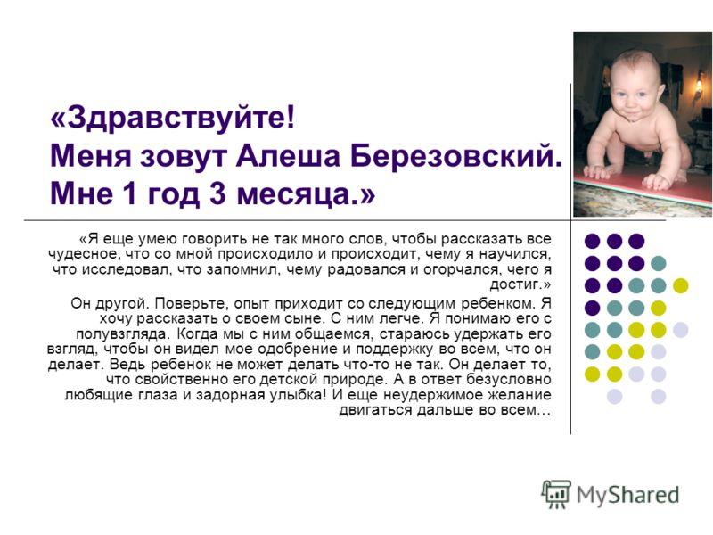 «Здравствуйте! Меня зовут Алеша Березовский. Мне 1 год 3 месяца.» «Я еще умею говорить не так много слов, чтобы рассказать все чудесное, что со мной происходило и происходит, чему я научился, что исследовал, что запомнил, чему радовался и огорчался,