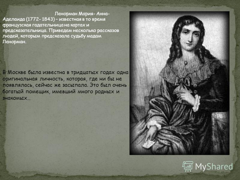 Ленорман Мария- Анна- Аделаида (1772- 1843) – известная в то время французская гадательница на картах и предсказательница. Приведем несколько рассказов людей, которым предсказала судьбу мадам Ленорман. В Москве была известна в тридцатых годах одна ор