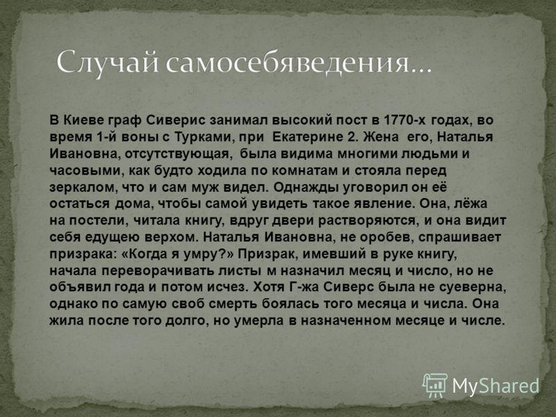 В Киеве граф Сиверис занимал высокий пост в 1770-х годах, во время 1-й воны с Турками, при Екатерине 2. Жена его, Наталья Ивановна, отсутствующая, была видима многими людьми и часовыми, как будто ходила по комнатам и стояла перед зеркалом, что и сам