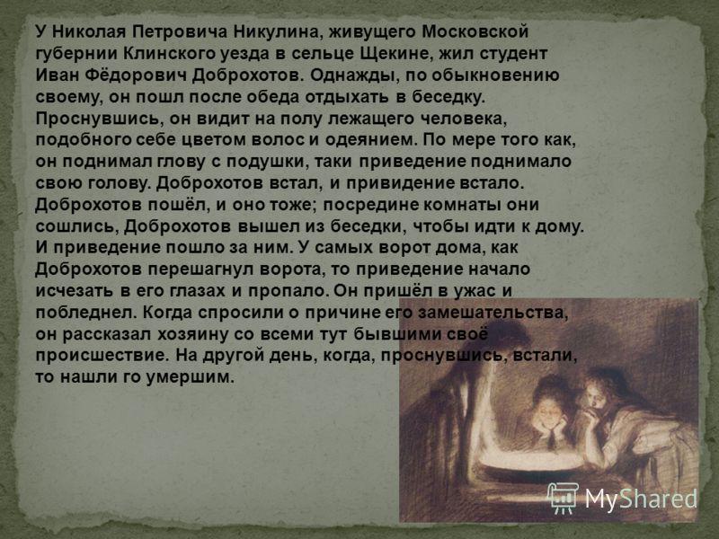 У Николая Петровича Никулина, живущего Московской губернии Клинского уезда в сельце Щекине, жил студент Иван Фёдорович Доброхотов. Однажды, по обыкновению своему, он пошл после обеда отдыхать в беседку. Проснувшись, он видит на полу лежащего человека