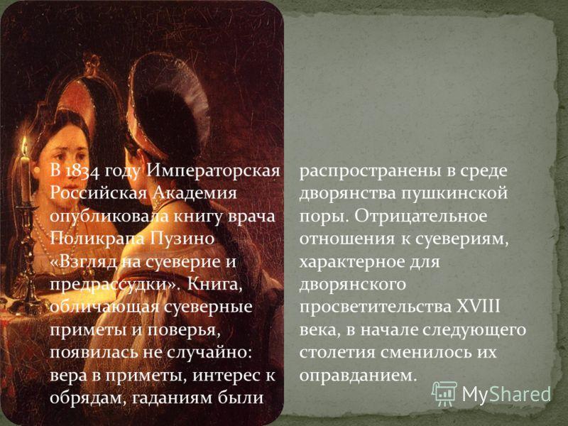 В 1834 году Императорская Российская Академия опубликовала книгу врача Поликрапа Пузино «Взгляд на суеверие и предрассудки». Книга, обличающая суеверные приметы и поверья, появилась не случайно: вера в приметы, интерес к обрядам, гаданиям были распро