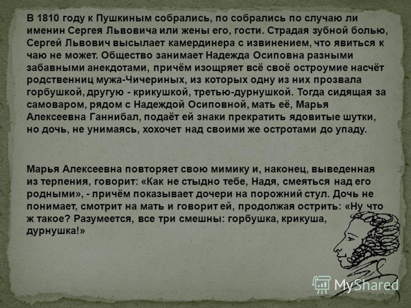 В 1810 году к Пушкиным собрались, по собрались по случаю ли именин Сергея Львовича или жены его, гости. Страдая зубной болью, Сергей Львович высылает камердинера с извинением, что явиться к чаю не может. Общество занимает Надежда Осиповна разными заб