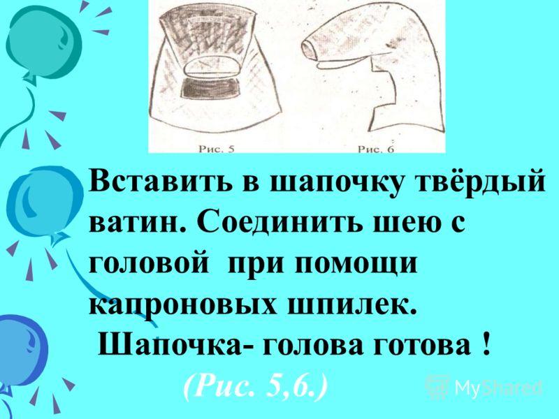 Вставить в шапочку твёрдый ватин. Соединить шею с головой при помощи капроновых шпилек. Шапочка- голова готова ! (Рис. 5,6.)