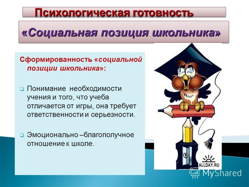 «Социальная позиция школьника» Сформированность «социальной позиции школьника»: Понимание необходимости учения и того, что учеба отличается от игры, она требует ответственности и серьезности. Эмоционально –благополучное отношение к школе. Психологиче