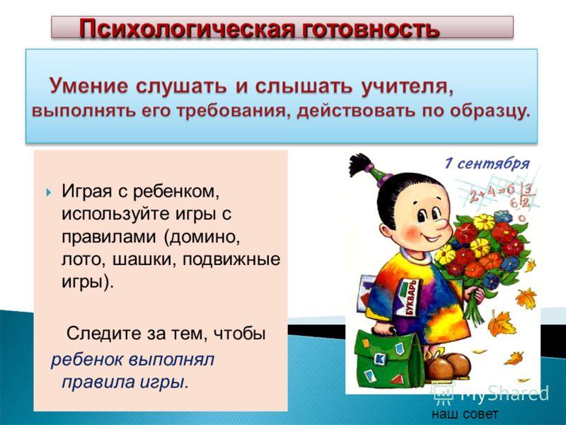 Играя с ребенком, используйте игры с правилами (домино, лото, шашки, подвижные игры). Следите за тем, чтобы ребенок выполнял правила игры. наш совет Психологическая готовность Психологическая готовность