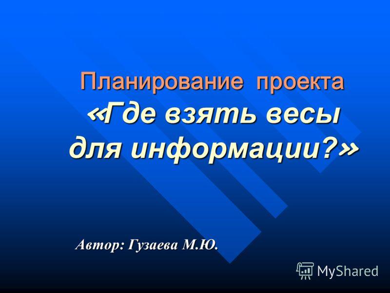 Планирование проекта «Где взять весы для информации?» Автор: Гузаева М.Ю.